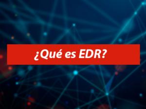 ¿Qué es un EDR? ¿Por qué es diferente de un antivirus?